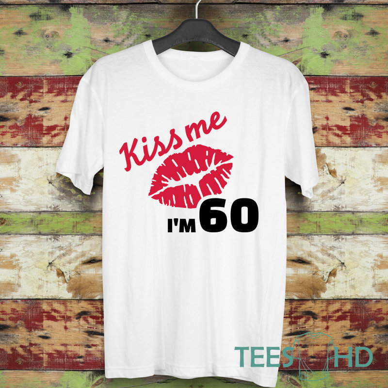 Kiss Me Im 60 Shirt Funny Birthday Gifts 60th Women For Her Ladies Tee
